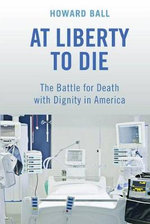 At Liberty to Die : The Battle for Death with Dignity in America - Howard Ball