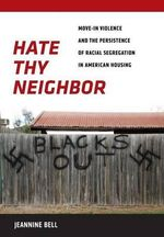 Hate Thy Neighbor : Move-in Violence and the Persistence of Racial Segregation in American Housing - Jeannine Bell