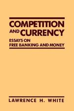 Competition and Currency : Essays on Free Banking and Money - Lawrence H. White