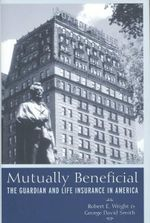 Mutually Beneficial : The Guardian and Life Insurance in America - Robert E. Wright