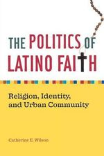 The Politics of Latino Faith : Religion, Identity, and Urban Community - Catherine E. Wilson