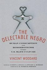 The Delectable Negro : Human Consumption and Homoeroticism within US Slave Culture - Vincent Woodard