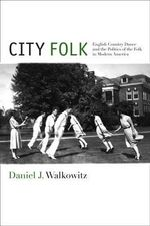 City Folk : English Country Dance and the Politics of the Folk in Modern America - Daniel J. Walkowitz