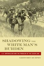 Shadowing the White Man's Burden : U.S. Imperialism and the Problem of the Color Line - Gretchen Murphy
