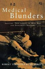 Medical Blunders : Amazing True Stories of Mad, Bad, and Dangerous Doctors - R.M. Youngson