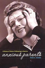 Anxious Parents : A History of Modern Childrearing in America - Peter N. Stearns