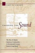 Crossing the Sound : The Rise of Atlantic American Communities in Seventeenth-century Eastern Long Island - Faren R. Siminoff