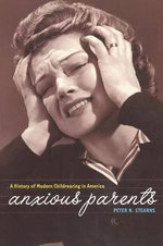 Anxious Parents : A History of Modern Child-rearing in America - Peter N. Stearns