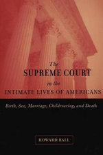 The Supreme Court in the Intimate Lives of Americans : Birth, Sex, Marriage, Childrearing, and Death - Howard Ball