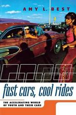 Fast Cars, Cool Rides : The Accelerating World of Youth and Their Cars - Amy L. Best