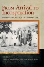 From Arrival to Incorporation : Migrants to the U.S. in a Global Era