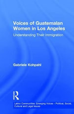Voices of Guatemalan Women in Los Angeles : Understanding Their Immigration - Gabriele Kohpahl