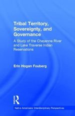 Tribal Territory, Sovereignty and Governance : A Study of the Cheyenne River and the Lake Traverse Indian Reservations - Erin Fouberg