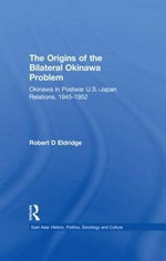 The Origins of the Bilateral Okinawa Problem : The Origins of the Bilateral Okinawa Problem - Robert D. Eldridge