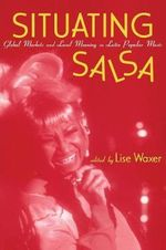Situating Salsa : Global Markets and Local Meanings in Latin Popular Music - Lise Waxer
