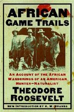 African Game Trails : An Account of the African Wanderings of an American Hunter-Naturalist :  An Account of the African Wanderings of an American Hunter-Naturalist - Theodore Roosevelt