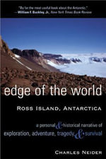 Edge of the World : Ross Island, Antarctica:  A Personal and Historical Narrative of Exploration, Adventure, Tragedy, and Survival