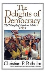 The Delights of Democracy : The Triumph of American Politics - Christian P. Potholm