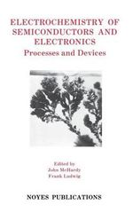 Electrochemistry of Semiconductors & Electronics : Processes and Devices :  Processes and Devices - John McHardy