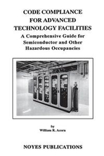 Code Compliance for Advanced Technology Facilities : A Comprehensive Guide for Semiconductor and other Hazardous Occupancies - William R. Acorn