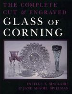 The Complete Cut and Engraved Glass of Corning : Materials and Techniques - Estelle F. Sinclaire