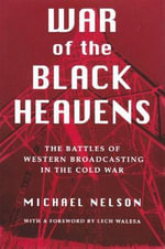 War of the Black Heavens : The Battles of Western Broadcasting in the Cold War - Michael Nelson