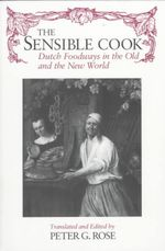 The Sensible Cook : Dutch Foodways in the Old and New World - Peter G. Rose