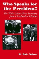Who Speaks for the President? : White House Press Secretary from Cleveland to Clinton - W. Dale Nelson
