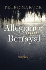 Allegiance and Betrayal : Stories - Peter Makuck