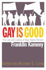 Gay is Good : The Life and Letters of Gay Rights Pioneer Franklin Kameny