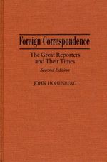 Foreign Correspondence : Great Reporters and Their Times - John Hohenberg