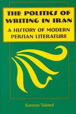 The Politics of Writing in Iran : A History of Modern Persian Literature - Kamran Talatoff