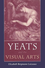 Yeats and the Visual Arts : Centenary Essays - Elizabeth Bergmann Loizeaux