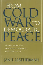 From Cold War to Democratic Peace : Third Parties, Peaceful Change, and the Osce - Janie Leatherman