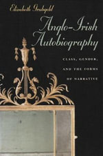 Anglo-Irish Autobiography : Class, Gender, and the Forms of Narrative - Elizabeth Grubgeld