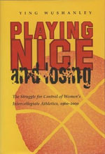 Playing Nice and Losing : The Struggle for Control of Women's Intercollegiate Athletics,1960-2000 - Ying Wushanley
