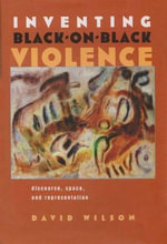 Inventing Black-on-black Violence : Discourse, Space, and Representation - David Wilson