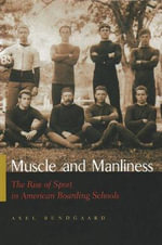Muscle and Manliness : The Rise of Sport in American Boarding Schools - Axel Bundgaard