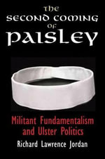 The Second Coming of Paisley : Militant Fundamentalism and Ulster Politics - Richard Lawrence Jordan
