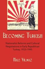Becoming Turkish : Nationalist Reforms and Cultural Negotiations in Early Republican Turkey - Hale Yilmaz