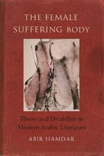 The Female Suffering Body : Illness and Disability in Modern Arabic Literature - Abir Hamdar