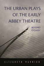 The Urban Plays of the Early Abbey Theatre : Beyond O'Casey - Elizabeth Mannion