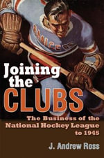 Joining the Clubs : The Business of the National Hockey League to 1945 - J.Andrew Ross