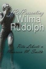 (Re)presenting Wilma Rudolph : Sports and Entertainment (Hardcover) - Rita Liberti