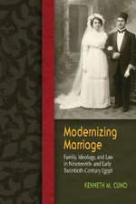 Modernizing Marriage : Family, Ideology, and Law in Nineteenth- and Early Twentieth-Century Egypt - Kenneth M. Cuno