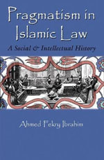 Pragmatism in Islamic Law : A Social and Intellectual History - Ahmed Fekry Ibrahim