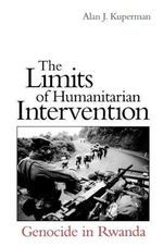 The Limits of Humanitarian Intervention : Genocide in Rwanda - Alan J. Kuperman