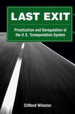 Last Exit : Privatization and Deregulation of the U.S. Transportation System - Clifford Winston