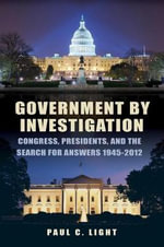 Government by Investigation : Congress, Presidents, and the Search for Answers, 1945-2012 - Paul C. Light