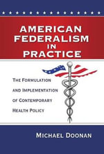 American Federalism in Practice : The Formulation and Implementation of Contemporary Health Policy - Michael Doonan